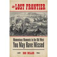The Lost Frontier: Momentous Moments in the Old West You May Have Missed by Miller, Rod, 9781493007356