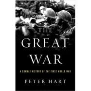 The Great War A Combat History of the First World War by Hart, Peter, 9780190227357