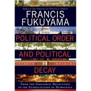 Political Order and Political Decay From the Industrial Revolution to the Globalization of Democracy by Fukuyama, Francis, 9780374227357