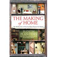 The Making of Home The 500-Year Story of How Our Houses Became Our Homes by Flanders, Judith, 9781250067357