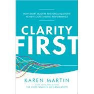 Clarity First: How Smart Leaders and Organizations Achieve Outstanding Performance by Martin, Karen, 9781259837357