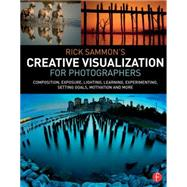 Rick Sammon�s Creative Visualization for Photographers: Composition, exposure, lighting, learning, experimenting, setting goals, motivation and more by Sammon; Rick, 9781138807358