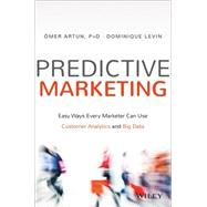 Predictive Marketing: Easy Ways Every Marketer Can Use Customer Analytics and Big Data by Artun, Omer; Levin, Dominique, 9781119037361
