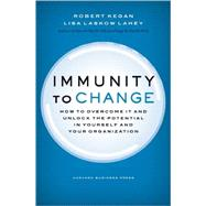 Immunity to Change : How to Overcome It and Unlock the Potential in Yourself and Your Organization by Kegan, Robert, 9781422117361