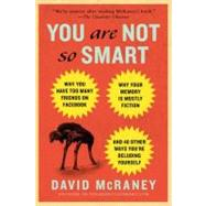 You Are Not So Smart Why You Have Too Many Friends on Facebook, Why Your Memory Is Mostly Fiction, and 46 Other Ways You're Deluding Yourself by Mcraney, David, 9781592407361