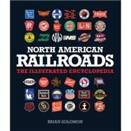 North American Railroads: The Illustrated Encyclopedia by Solomon, Brian, 9780760347362