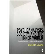 Psychoanalysis, Society, and the Inner World: Embedded Meaning in Politics and Social Conflict by Levine; David P., 9781138217362