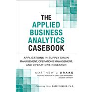 The Applied Business Analytics Casebook Applications in Supply Chain Management, Operations Management, and Operations Research by Drake, Matthew J., 9780133407365