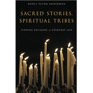 Sacred Stories, Spiritual Tribes Finding Religion in Everyday Life by Ammerman, Nancy Tatom, 9780199917365