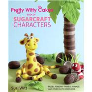 Pretty Witty Cakes Book of Sugarcraft Characters: How to Model Fondant Fairies, Animals and Other Friends by Witt, Suzi, 9781438007366