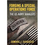 Forging a Special Operations Force: The Us Army Rangers by Caraccilo, Dominic J., 9781910777367