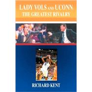 Lady Vols and UConn: the Greatest Rivalry : The Greatest Rivalry by Kent, Richard, 9780595487370
