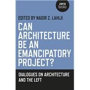 Can Architecture Be an Emancipatory Project? by Lahiji, Nadir, 9781782797371