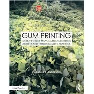 Gum Printing: A Step-by-Step Manual, Highlighting Artists and Their Creative Practice by Anderson; Christina Z., 9781138667372