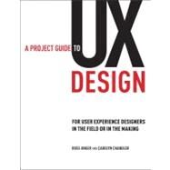 Project Guide to UX Design, A: For user experience designers in the field or in the making by Unger, Russ; Chandler, Carolyn, 9780321607379