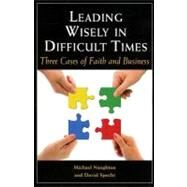 Leading Wisely in Difficult Times : Three Cases of Faith and Business by Naughton, Michael; Specht, David; Spears, Larry C., 9780809147380