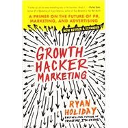 Growth Hacker Marketing A Primer on the Future of PR, Marketing, and Advertising by Holiday, Ryan, 9781591847380