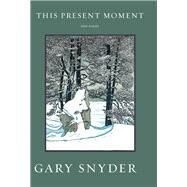 This Present Moment New Poems by Snyder, Gary, 9781619027381