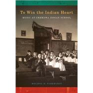 To Win the Indian Heart: Music at Chemawa Indian School by Parkhurst, Melissa, 9780870717383