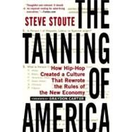 The Tanning of America How Hip-Hop Created a Culture That Rewrote the Rules of the New Economy by Stoute, Steve, 9781592407385