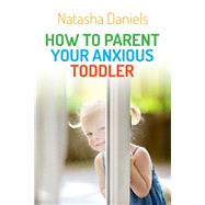 How to Parent Your Anxious Toddler by Daniels, Natasha, 9781849057387