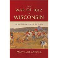 The War of 1812 in Wisconsin by Antoine, Mary Elise, 9780870207389