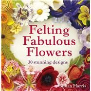 Felting Fabulous Flowers 30 Stunning Designs by Harris, Gillian, 9781909397392