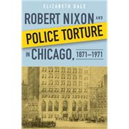 Robert Nixon and Police Torture in Chicago, 1871-1971 by Dale, Elizabeth, 9780875807393
