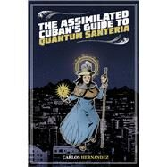 The Assimilated Cuban's Guide to Quantum Santeria by Hernandez, Carlos, 9781495607394
