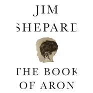 The Book of Aron by Jim Shepard, 9781848667396