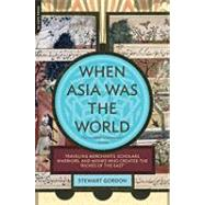 When Asia Was the World : Traveling Merchants, Scholars, Warriors, and Monks Who Created the Riches of the East by Gordon, Stewart, 9780306817397