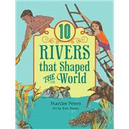 10 Rivers That Shaped the World by Peters, Marilee; Rosen, Kim, 9781554517398