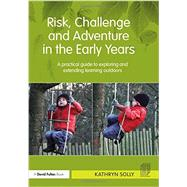Risk, Challenge and Adventure in the Early Years: A practical guide to exploring and extending learning outdoors by Solly; Kathryn Susan, 9780415667401