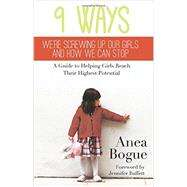9 Ways We're Screwing Up Our Girls and How We Can Stop: A Guide to Helping Girls Reach Their Highest Potential by Bogue, Anea; Buffett, Jennifer, 9781939447401