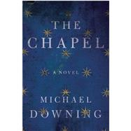 The Chapel A Novel by Downing, Michael, 9781619027404