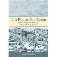 The Routes Not Taken A Trip Through New York City's Unbuilt Subway System by Raskin, Joseph B., 9780823267408