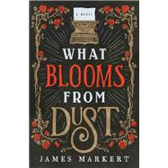What Blooms from Dust by Markert, James, 9780785217411