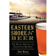 Eastern Shore Beer: The Heady History of Chesapeake Brewing by Russo, Tony, 9781626197411