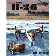 Martin B-26 Marauder: The Ultimate Look: from Drawing Board to Widow Maker Vindicated by Wolf, William, 9780764347412