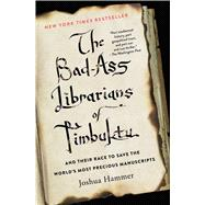 The Bad-Ass Librarians of Timbuktu And Their Race to Save the World's Most Precious Manuscripts by Hammer, Joshua, 9781476777412