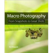Macro Photography From Snapshots to Great Shots by Sheppard, Rob, 9780134057415