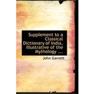 Supplement to a Classical Dictionary of India, Illustrative of the Mythology Philosophy of the Hindus by Garrett, John, 9780554817415