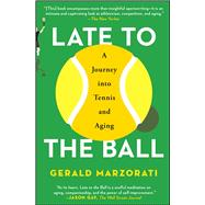Late to the Ball Age. Learn. Fight. Love. Play Tennis. Win. by Marzorati, Gerald, 9781476737416