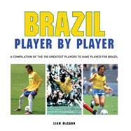 Football: Brazil Player By Player: A Compilation Of The 100 Greatest Players To Have Played For Brazil