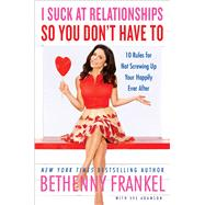 I Suck at Relationships So You Don't Have To 10 Rules for Not Screwing Up Your Happily Ever After by Frankel, Bethenny; Adamson, Eve (CON), 9781451667417