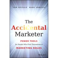 The Accidental Marketer Power Tools for People Who Find Themselves in Marketing Roles by Spitale, Tom; Abbazia, Mary, 9781118797419