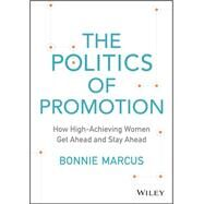 The Politics of Promotion: How High-achieving Women Get Ahead and Stay Ahead by Marcus, Bonnie, 9781118997420
