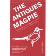 The Antiques Magpie A Compendium of Absorbing History, Stories, and Facts from the World of Antiques by Allum, Marc, 9781848317420