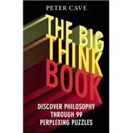 The Big Think Book Discover Philosophy Through 99 Perplexing Problems by Cave, Peter, 9781780747422