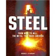 Steel: From Mine to Mill, the Metal That Made America by Stoddard, Brooke C., 9780760347423